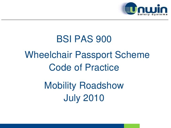 BSI PAS 900<br />Wheelchair Passport Scheme<br />Code of Practice<br />Mobility Roadshow <br />July 2010<br />