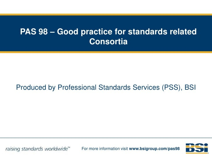 PAS 98 – Good practice for standards related Consortia <br />Produced by Professional Standards Services (PSS), BSI<br />