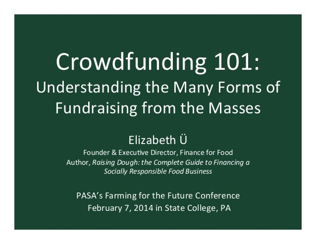 Crowdfunding	   101:	     Understanding	   the	   Many	   Forms	   of	    Fundraising	   from	   the	   Masses	    Elizabe...