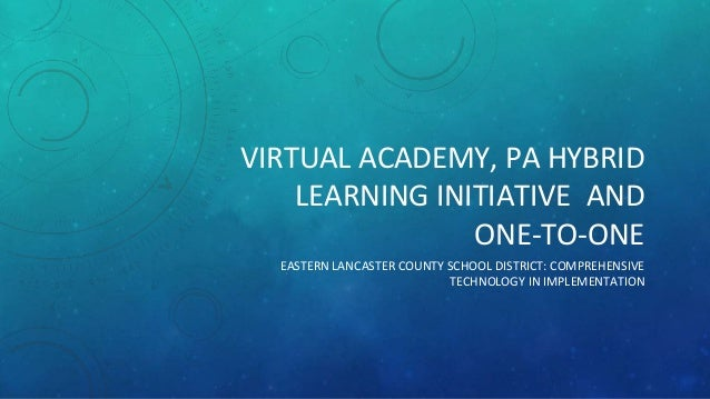 VIRTUAL ACADEMY, PA HYBRID  LEARNING INITIATIVE AND  ONE-TO-ONE  EASTERN LANCASTER COUNTY SCHOOL DISTRICT: COMPREHENSIVE  ...
