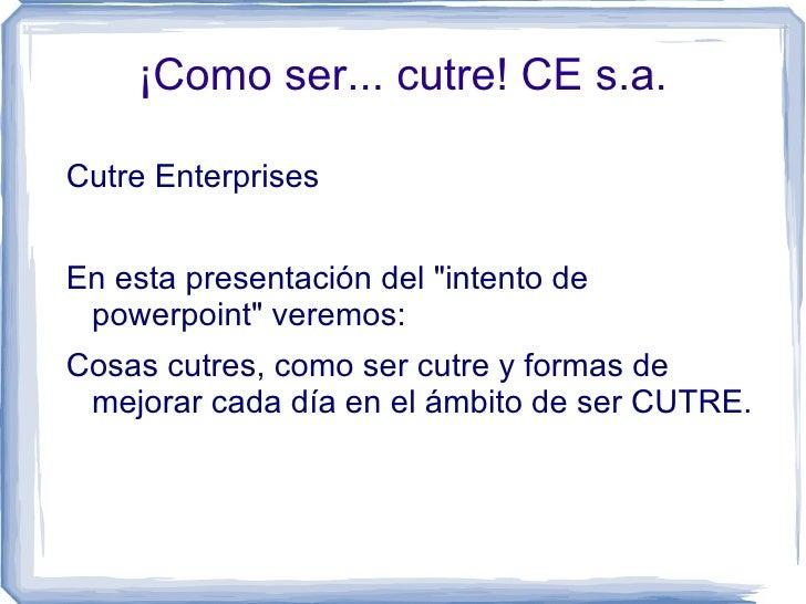 """¡Como ser... cutre! CE s.a. <ul><li>Cutre Enterprises  </li></ul>En esta presentación del """"intento de powerpoint&quot..."""