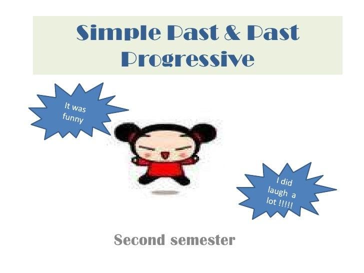 Simple Past & Past Progressive<br />It was funny  <br />I did laugh  a lot !!!!!  <br />Second semester <br />