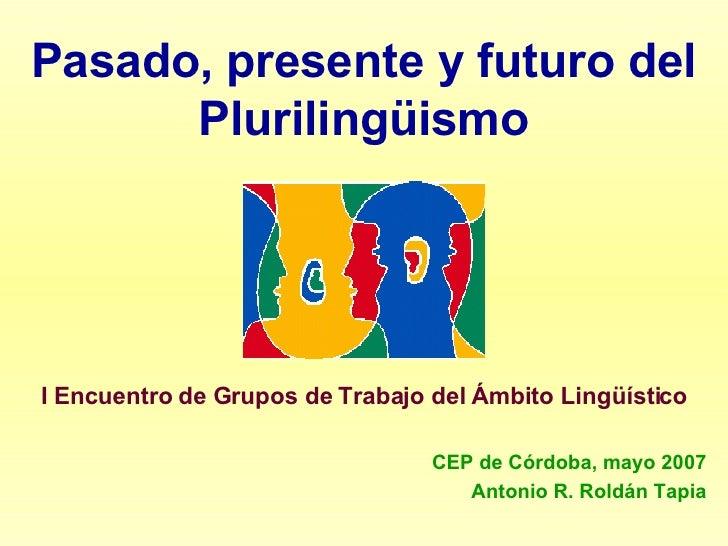 Pasado, presente y futuro del Plurilingüismo I Encuentro de Grupos de Trabajo del Ámbito Lingüístico CEP de Córdoba, mayo ...