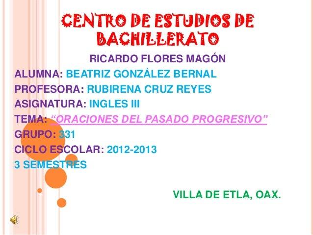CENTRO DE ESTUDIOS DE          BACHILLERATO            RICARDO FLORES MAGÓNALUMNA: BEATRIZ GONZÁLEZ BERNALPROFESORA: RUBIR...
