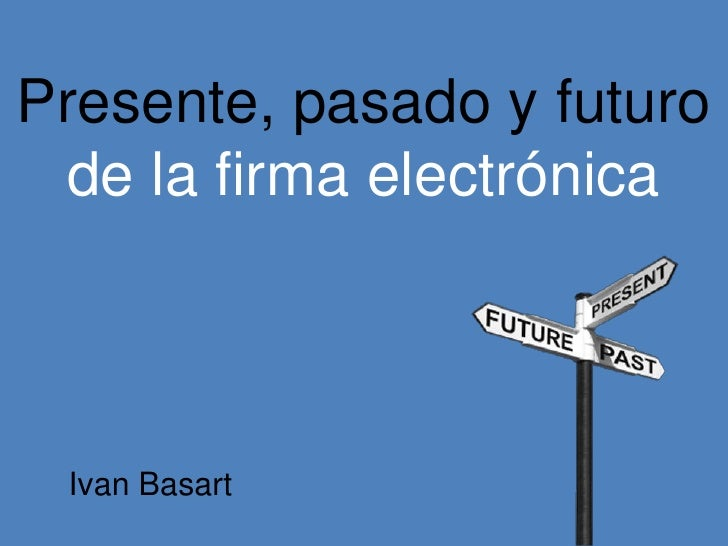 Presente, pasado y futuro  de la firma electrónica Ivan Basart