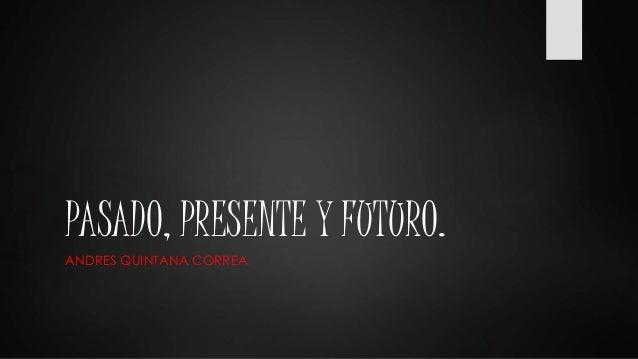PASADO, PRESENTE Y FUTURO.  ANDRES QUINTANA CORREA