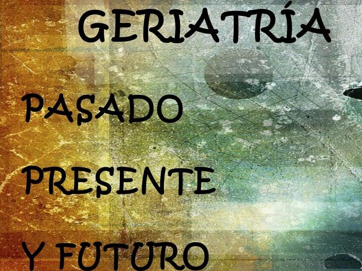 GERIATRÍA  PASADO PRESENTE Y FUTURO