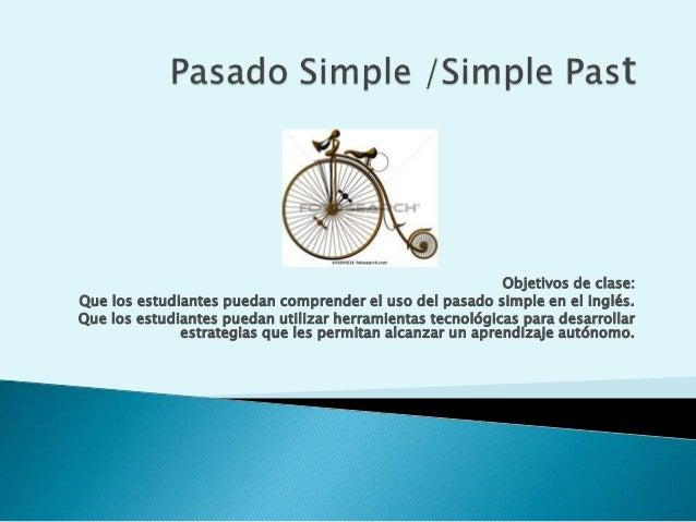 Objetivos de clase: Que los estudiantes puedan comprender el uso del pasado simple en el inglés. Que los estudiantes pueda...