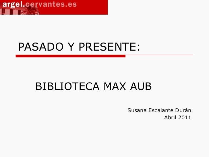 PASADO Y PRESENTE: BIBLIOTECA MAX AUB Susana Escalante Durán Abril 2011