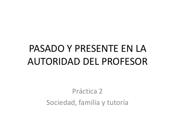 PASADO Y PRESENTE EN LAAUTORIDAD DEL PROFESOR          Práctica 2   Sociedad, familia y tutoría