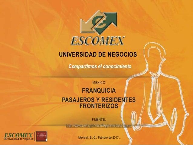 MÉXICO FRANQUICIA PASAJEROS Y RESIDENTES FRONTERIZOS FUENTE: http://www.sat.gob.mx/Paginas/Inicio.aspx Mexicali, B. C., Fe...