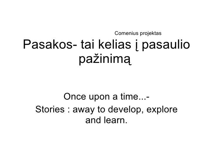 Pasakos- tai kelias į pasaulio pažinimą  Once upon a time...- Stories : away to develop, explore and learn. Comenius proje...
