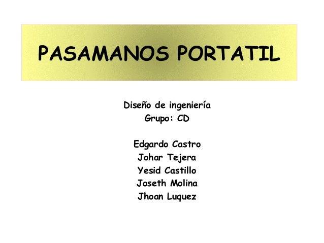 PASAMANOS PORTATIL Diseño de ingeniería Grupo: CD Edgardo Castro Johar Tejera Yesid Castillo Joseth Molina Jhoan Luquez