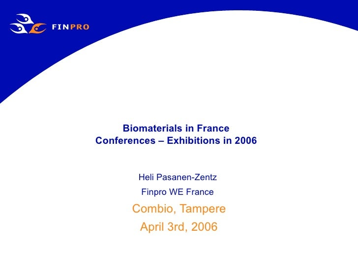 Biomaterials in France Conferences – Exhibitions in 2006 Heli Pasanen-Zentz  Finpro WE France   Combio, Tampere April 3rd,...