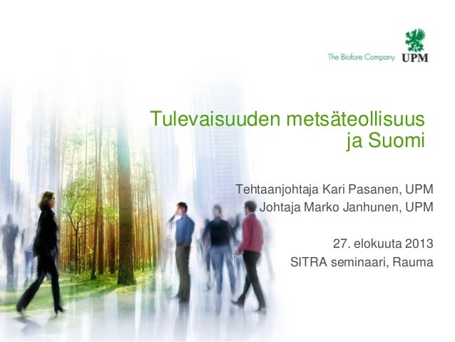| © UPM1 Tulevaisuuden metsäteollisuus ja Suomi Tehtaanjohtaja Kari Pasanen, UPM Johtaja Marko Janhunen, UPM 27. elokuuta ...