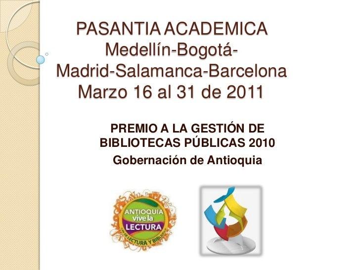 PASANTIA ACADEMICA Medellín-Bogotá-Madrid-Salamanca-BarcelonaMarzo 16 al 31 de 2011<br />PREMIO A LA GESTIÓN DE BIBLIOTECA...
