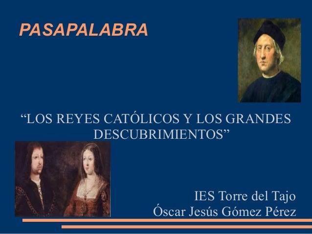 """PASAPALABRA """"LOS REYES CATÓLICOS Y LOS GRANDES DESCUBRIMIENTOS"""" IES Torre del Tajo Óscar Jesús Gómez Pérez"""