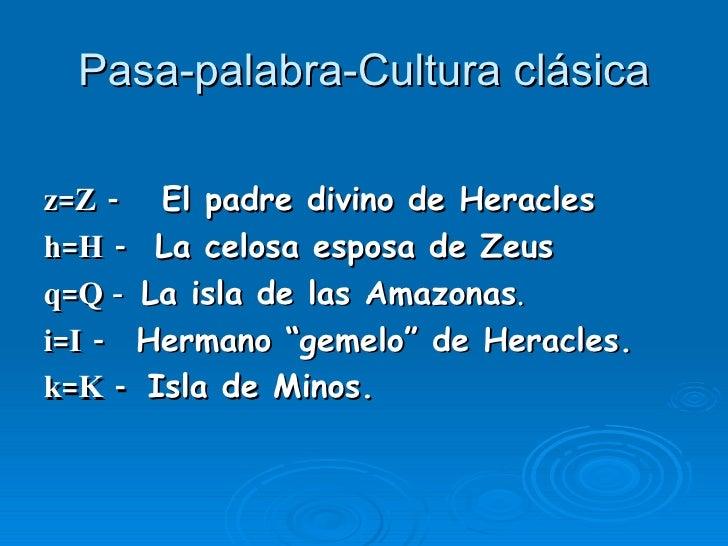 Pasa-palabra-Cultura clásica <ul><li>z=Z -   El padre divino de Heracles  </li></ul><ul><li>h=H -   La celosa esposa de Ze...