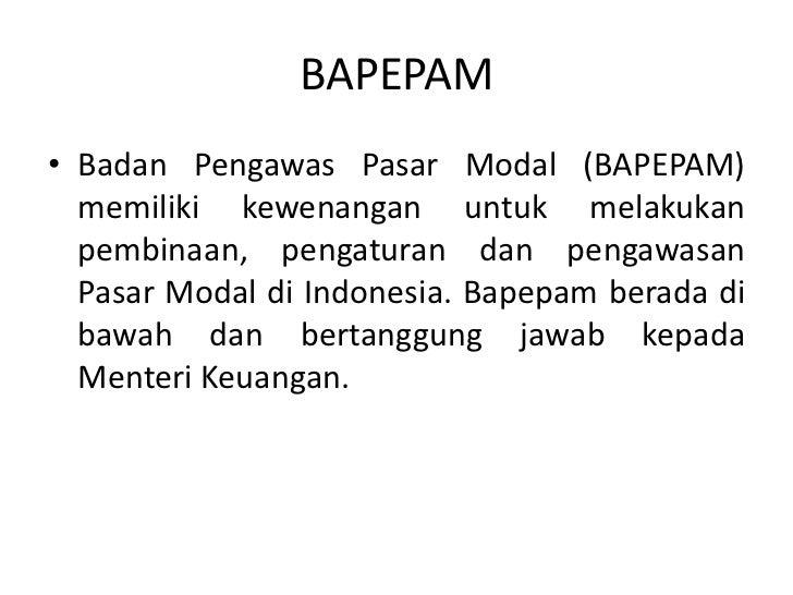 BAPEPAM• Badan Pengawas Pasar Modal (BAPEPAM)  memiliki kewenangan untuk melakukan  pembinaan, pengaturan dan pengawasan  ...