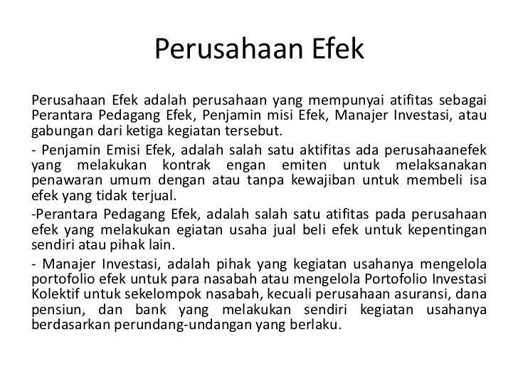 Perusahaan EfekPerusahaan Efek adalah perusahaan yang mempunyai atifitas sebagaiPerantara Pedagang Efek, Penjamin misi Efe...
