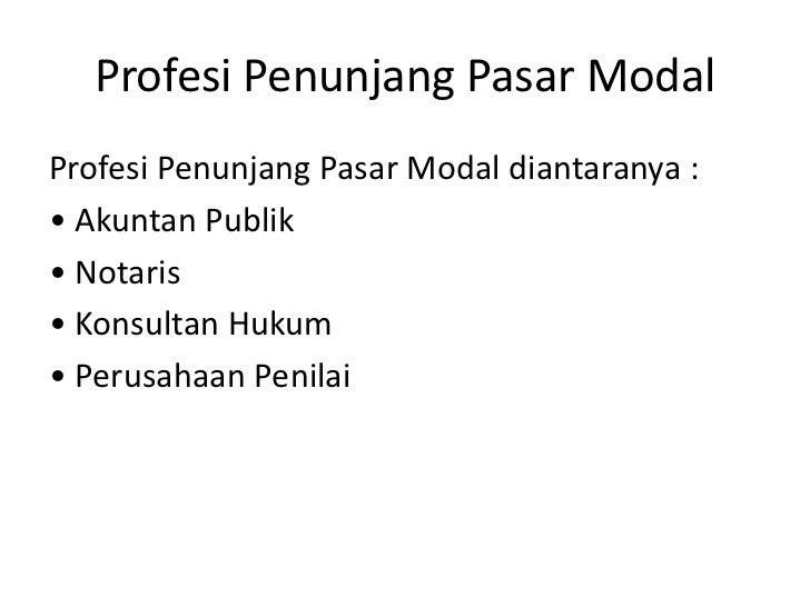 Profesi Penunjang Pasar ModalProfesi Penunjang Pasar Modal diantaranya :• Akuntan Publik• Notaris• Konsultan Hukum• Perusa...