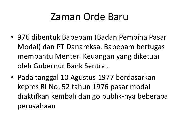 Zaman Orde Baru• 976 dibentuk Bapepam (Badan Pembina Pasar  Modal) dan PT Danareksa. Bapepam bertugas  membantu Menteri Ke...