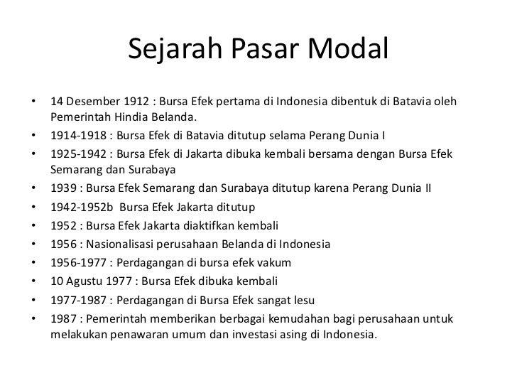 Sejarah Pasar Modal•   14 Desember 1912 : Bursa Efek pertama di Indonesia dibentuk di Batavia oleh    Pemerintah Hindia Be...