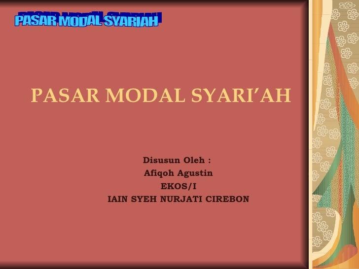 PASAR MODAL SYARI'AH Disusun Oleh :  Afiqoh Agustin EKOS/I IAIN SYEH NURJATI CIREBON PASAR MODAL SYARIAH