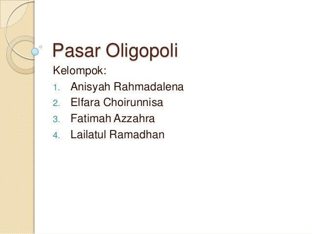 Pasar Oligopoli Kelompok: 1. Anisyah Rahmadalena 2. Elfara Choirunnisa 3. Fatimah Azzahra 4. Lailatul Ramadhan