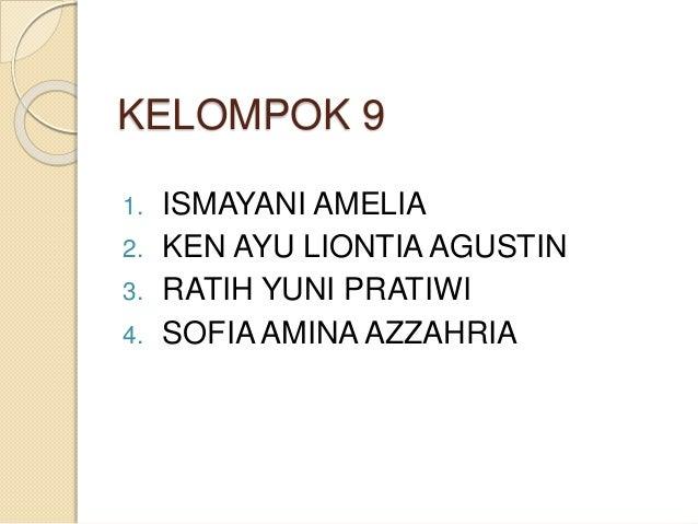 KELOMPOK 9  1. ISMAYANI AMELIA  2. KEN AYU LIONTIA AGUSTIN  3. RATIH YUNI PRATIWI  4. SOFIA AMINA AZZAHRIA