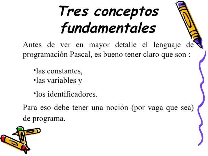 Tres conceptos fundamentales <ul><li>Antes de ver en mayor detalle el lenguaje de programación Pascal, es bueno tener clar...