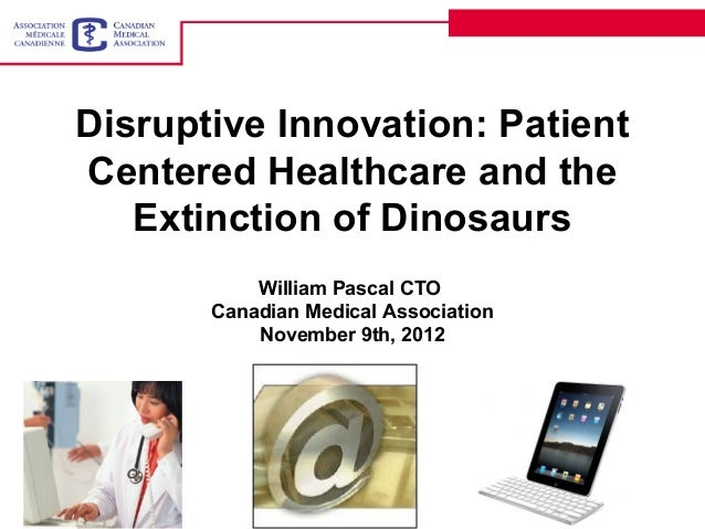 Disruptive Innovation: PatientCentered Healthcare and the   Extinction of Dinosaurs           William Pascal CTO       Can...