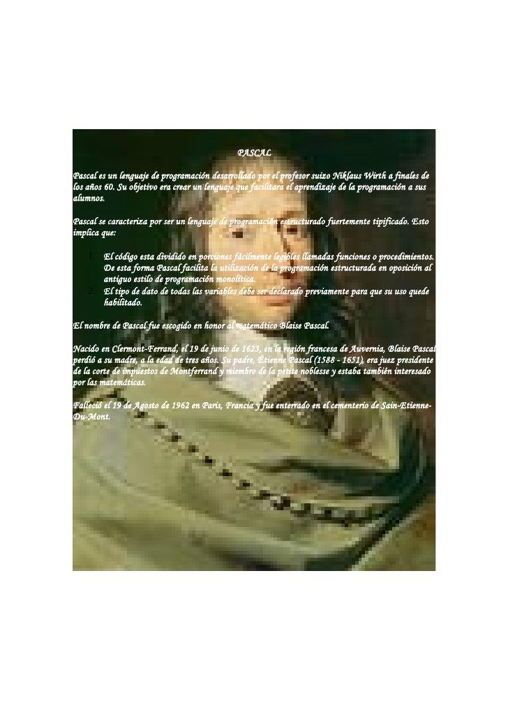 PASCAL  Pascal es un lenguaje de programación desarrollado por el profesor suizo Niklaus Wirth a finales de los años 60. S...