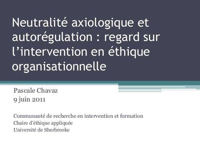 Neutralité axiologique et autorégulation : regard sur l'intervention en éthique organisationnelle Pascale Chavaz 9 juin 20...