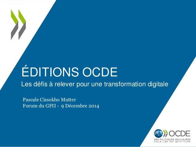 ÉDITIONS OCDE Les défis à relever pour une transformation digitale Pascale Cissokho Mutter Forum du GFII - 9 Décembre 2014
