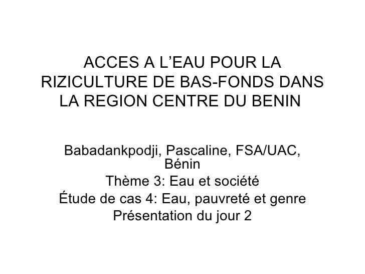 ACCES A L'EAU POUR LA RIZICULTURE DE BAS-FONDSDANS LA REGION CENTRE DU BENIN  Babadankpodji, Pascaline, FSA/UAC, Bénin Th...