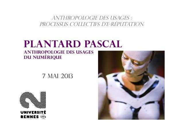 Anthropologie des usages :processus collectifs d'e-réputationPlantard PascalAnthropologie des usagesdu numérique7 mai 2013