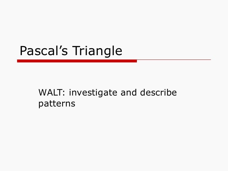 Pascal's Triangle WALT: investigate and describe patterns
