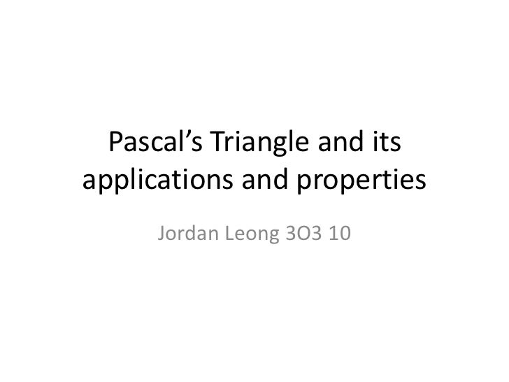 Pascal's Triangle and itsapplications and properties     Jordan Leong 3O3 10