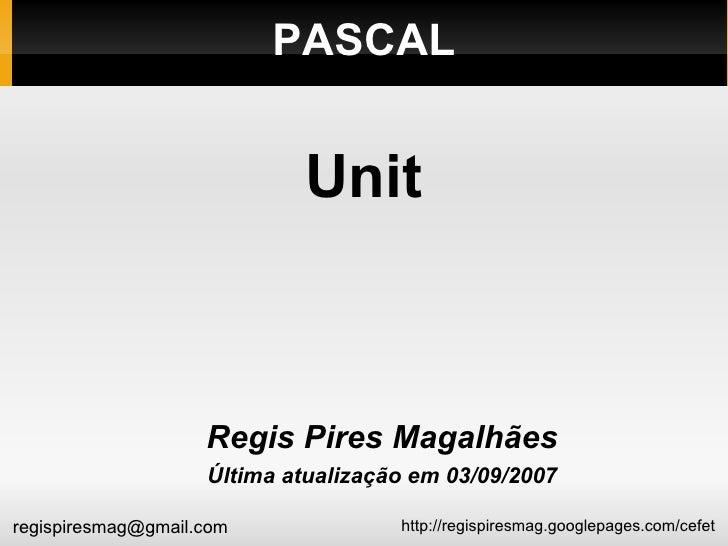 PASCAL <ul><ul><li>Regis Pires Magalhães </li></ul></ul><ul><ul><li>Última atualização em 03/09/2007 </li></ul></ul>Unit