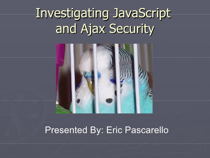Investigating JavaScript  and Ajax Security Presented By: Eric Pascarello