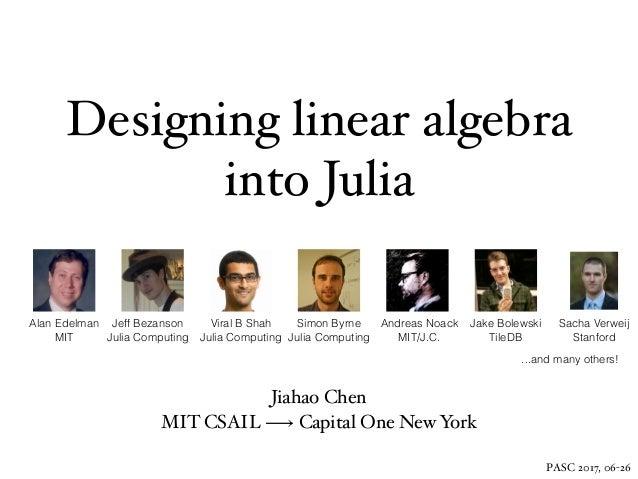 Designing linear algebra into Julia Jiahao Chen MIT CSAIL ⟶ Capital One New York PASC 2017, 06-26 Alan Edelman MIT Andreas...