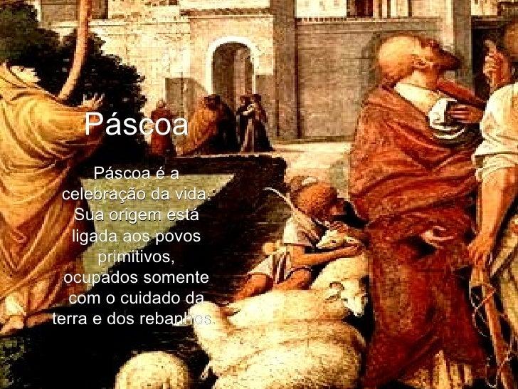 Páscoa Páscoa é a celebração da vida. Sua origem está ligada aos povos primitivos, ocupados somente com o cuidado da terra...