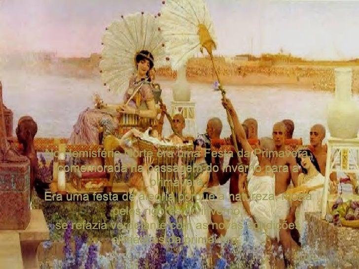 No Hemisfério Norte era uma Festa da Primavera, comemorada na passagem do inverno para a primavera. Era uma festa de alegr...