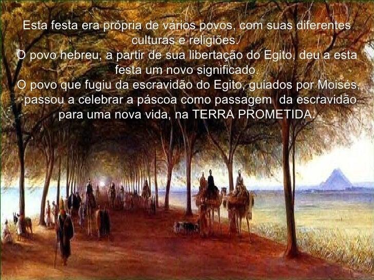 Esta festa era própria de vários povos, com suas diferentes culturas e religiões.  O povo hebreu, a partir de sua libertaç...