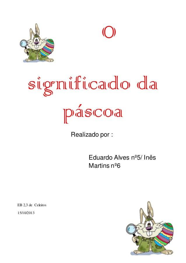 O significado da páscoa Realizado por :  Eduardo Alves nº5/ Inês Martins nº6  EB 2,3 de Celeiros 15/10/2013