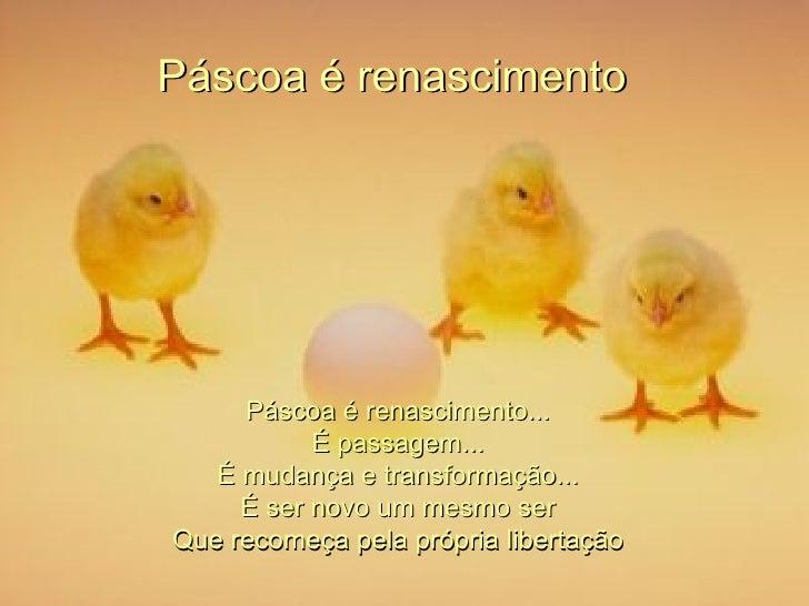 Páscoa é renascimento  Páscoa é renascimento... É passagem... É mudança e transformação... É ser novo um mesmo ser Que rec...