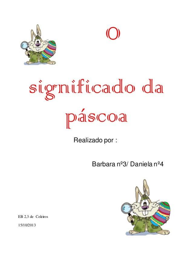 O significado da páscoa Realizado por :  Barbara nº3/ Daniela nº4  EB 2,3 de Celeiros 15/10/2013