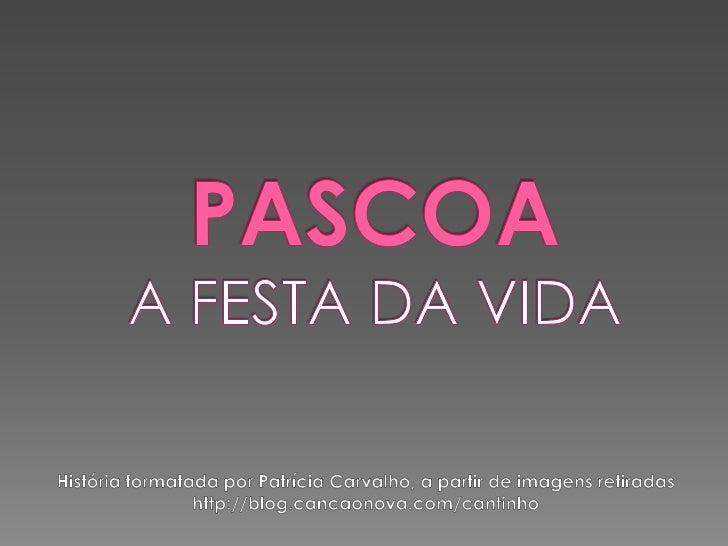 PASCOAA FESTA DA VIDA<br />História formatada por Patrícia Carvalho, a partir de imagens retiradas http://blog.cancaonova....