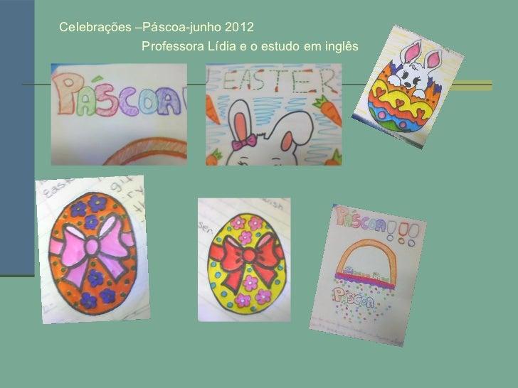 Celebrações –Páscoa-junho 2012             Professora Lídia e o estudo em inglês
